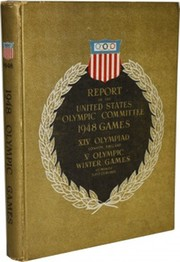 REPORT OF THE UNITED STATES OLYMPIC COMMITTEE: GAMES OF THE XIVTH OLYMPIAD LONDON, ENGLAND JULY 29 TO AUGUST 14 1948, VTH OLYMPIC WINTER GAMES ST. MORITZ, SWITZERLAND JANUARY 30 TO FEBRUARY 8, 1948