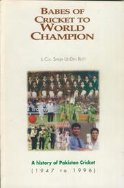 BABES OF CRICKET TO WORLD CHAMPION: A HISTORY OF PAKISTAN CRICKET (1947-8 TO 1995-6)