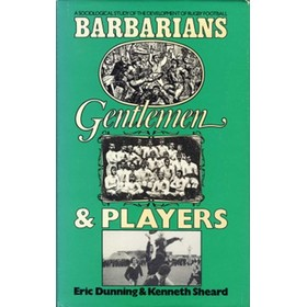 BARBARIANS, GENTLEMEN & PLAYERS: A SOCIOLOGICAL STUDY OF THE DEVELOPMENT OF RUGBY FOOTBALL