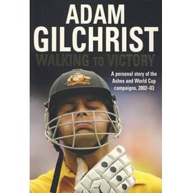 ADAM GILCHRIST, WALKING TO VICTORY; A PERSONAL STORY OF THE ASHES AND WORLD CUP CAMPAIGNS, 2002-03
