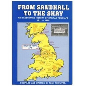 FROM SANDHALL TO THE SHAY: A HISTORY AND RECORDS OF HALIFAX TOWN AFC