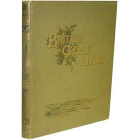 BRITISH GOLF LINKS: A SHORT ACCOUNT OF THE LEADING GOLF LINKS OF THE UNITED KINGDOM ...