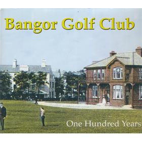 BANGOR GOLF CLUB - ONE HUNDRED YEARS