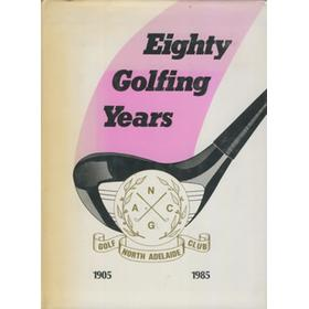 EIGHTY GOLFING YEARS - A HISTORY OF NORTH ADELAIDE GOLF CLUB