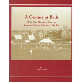 A CENTURY AT BATH - OVER ONE HUNDRED YEARS OF SOMERSET COUNTY CRICKET AT THE REC