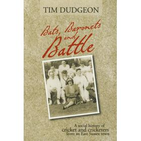 BATS, BARONETS AND BATTLE - A SOCIAL HISTORY OF CRICKET AND CRICKETERS FROM AN EAST SUSSEX TOWN