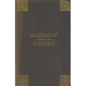 MADAGASCAR BEFORE THE CONQUEST - THE ISLAND, THE COUNTRY, AND THE PEOPLE