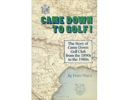CAME DOWN TO GOLF! - THE STORY OF THE CAME DOWN GOLF CLUB DATING FROM THE 1890S TO THE 1980S