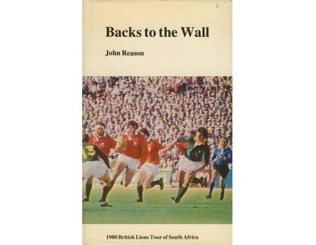 BACKS TO THE WALL - THE 1980 RUGBY UNION TOUR OF SOUTH AFRICA BY THE BRITISH ISLES AND IRELAND