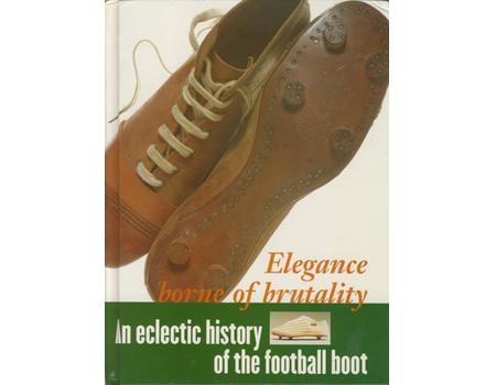 ELEGANCE BORNE OF BRUTALITY. AN ECLECTIC HISTORY OF THE FOOTBALL BOOT
