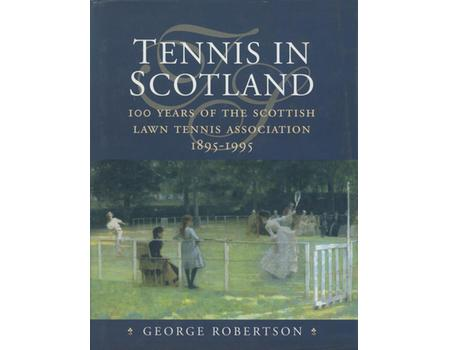 TENNIS IN SCOTLAND - 100 YEARS OF THE SCOTTISH LAWN TENNIS ASSOCIATION 1895-1995