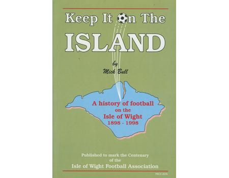 KEEP IT ON THE ISLAND - 100 YEARS FOOTBALL ON THE ISLE OF WIGHT 1898 ... 1998